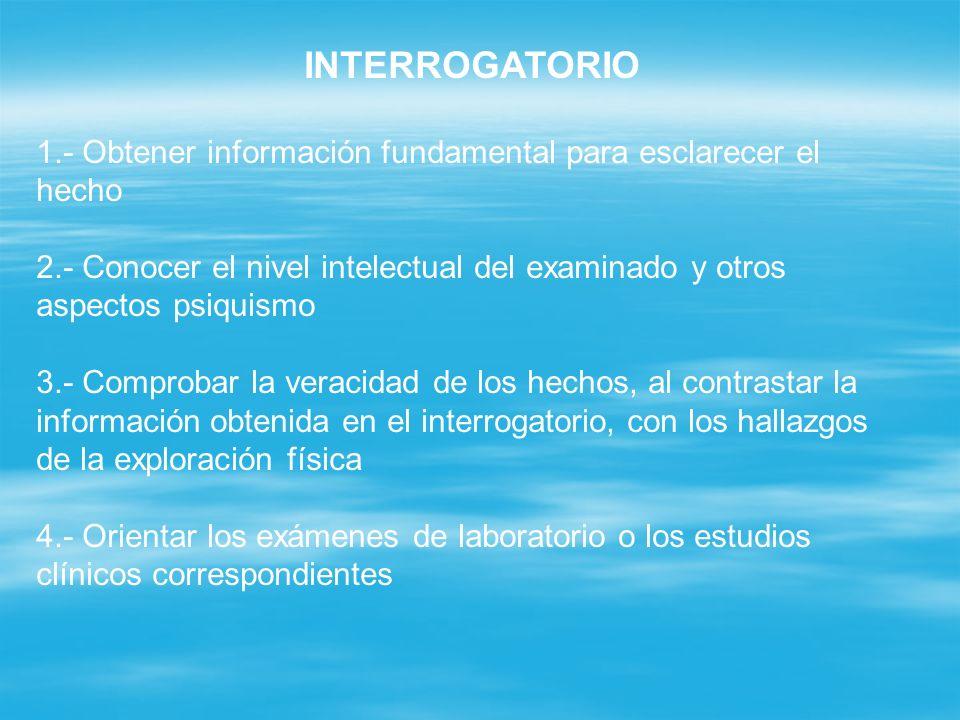 INTERROGATORIO 1.- Obtener información fundamental para esclarecer el hecho 2.- Conocer el nivel intelectual del examinado y otros aspectos psiquismo
