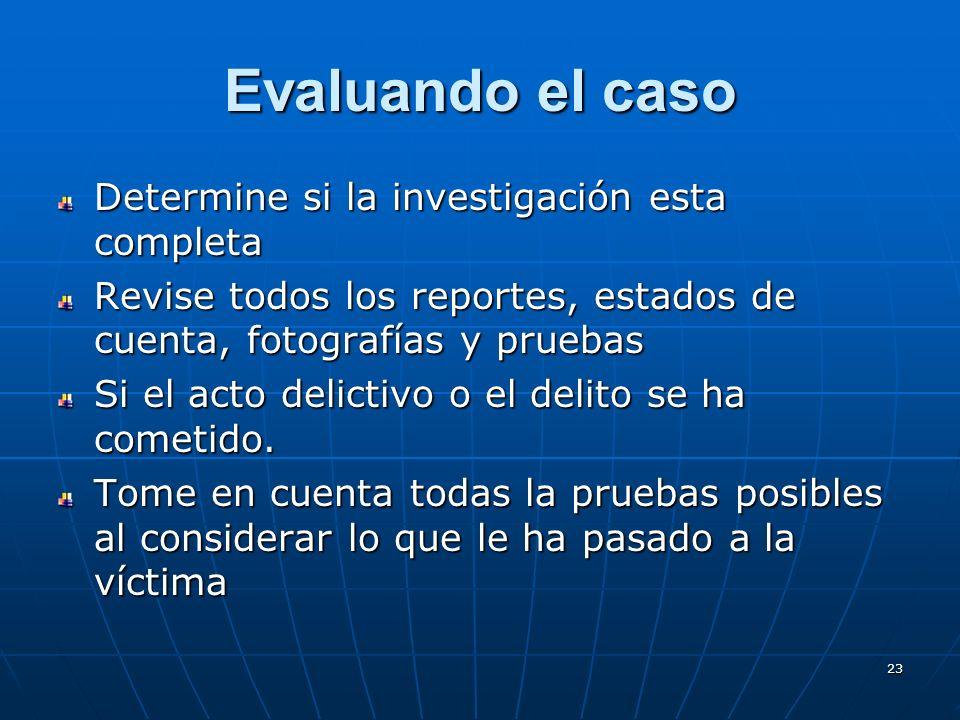 23 Evaluando el caso Determine si la investigación esta completa Revise todos los reportes, estados de cuenta, fotografías y pruebas Si el acto delictivo o el delito se ha cometido.