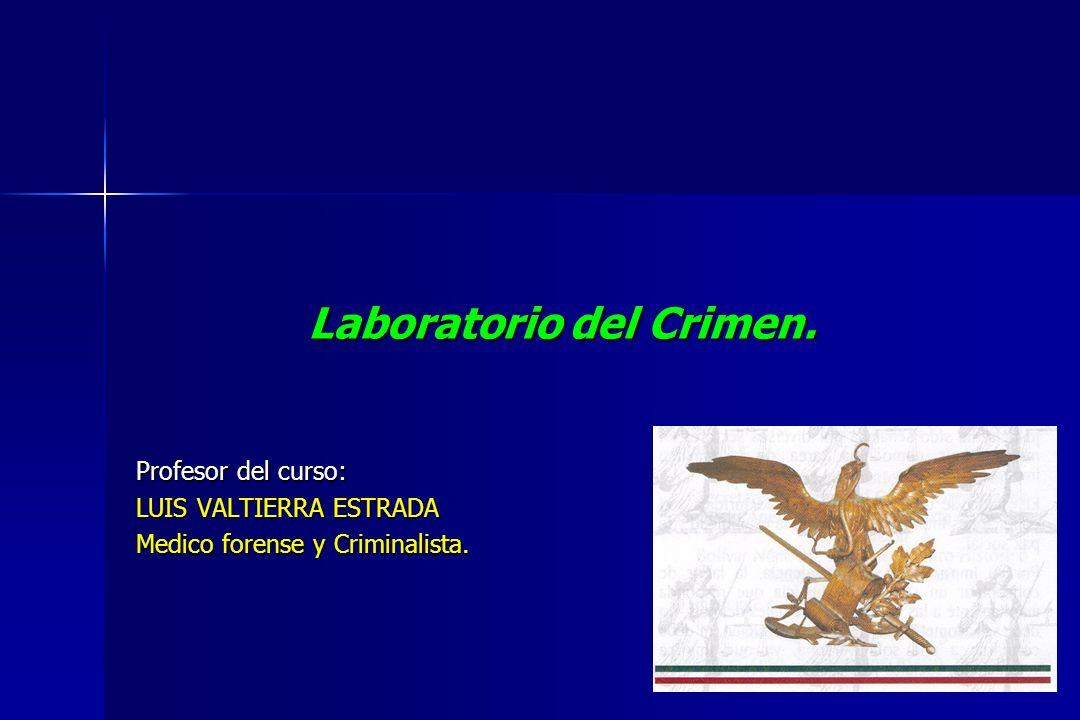 Laboratorio del Crimen. Profesor del curso: LUIS VALTIERRA ESTRADA Medico forense y Criminalista.
