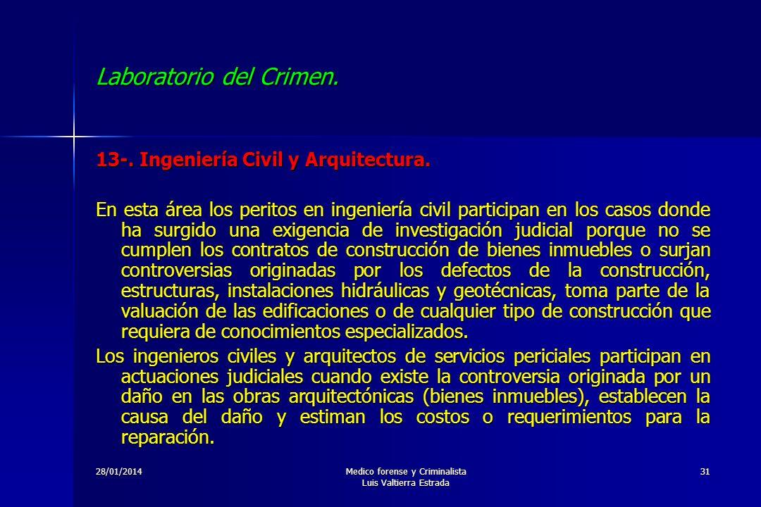 28/01/2014Medico forense y Criminalista Luis Valtierra Estrada 31 Laboratorio del Crimen. 13-. Ingeniería Civil y Arquitectura. En esta área los perit