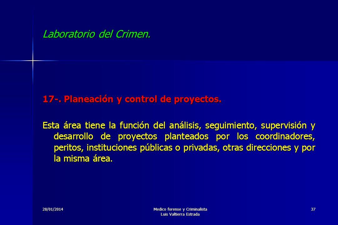 28/01/2014Medico forense y Criminalista Luis Valtierra Estrada 37 Laboratorio del Crimen. 17-. Planeación y control de proyectos. Esta área tiene la f