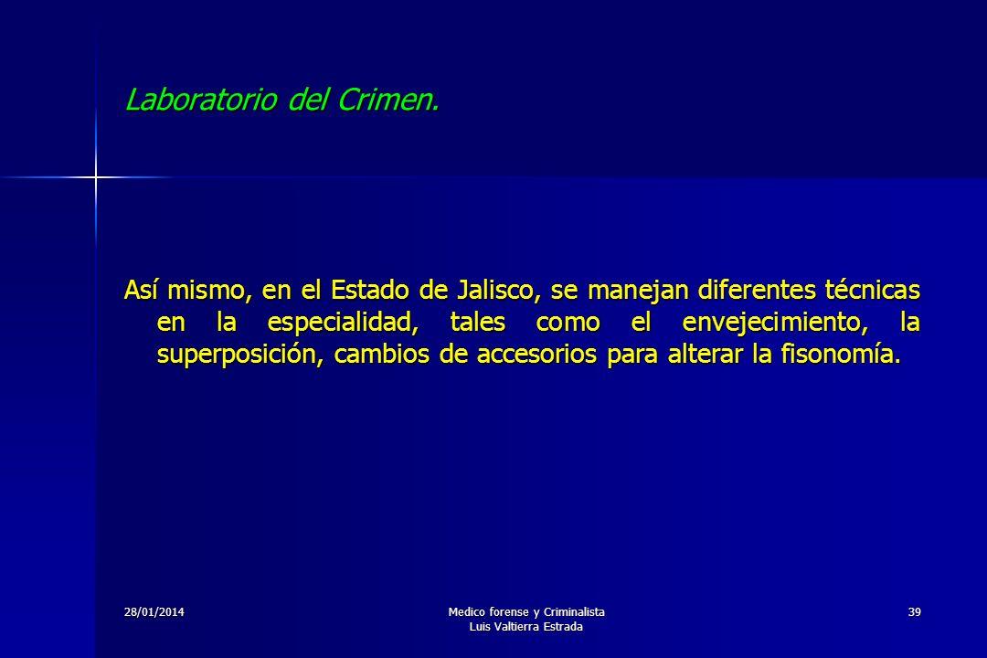 28/01/2014Medico forense y Criminalista Luis Valtierra Estrada 39 Laboratorio del Crimen. Así mismo, en el Estado de Jalisco, se manejan diferentes té
