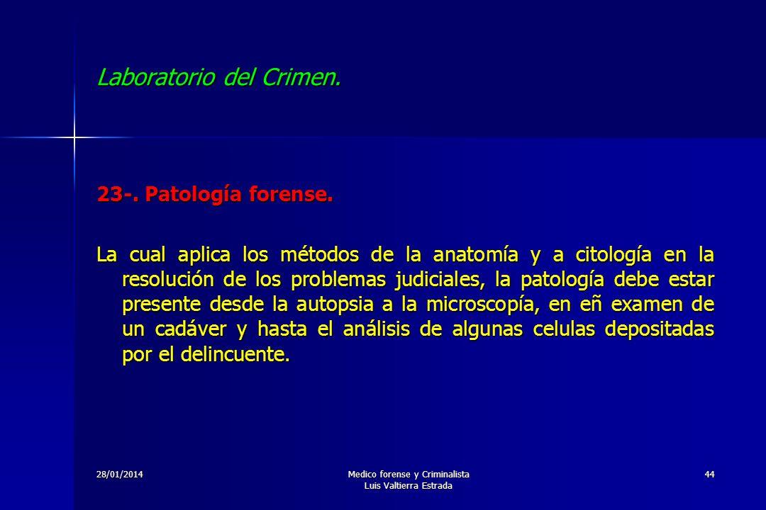 28/01/2014Medico forense y Criminalista Luis Valtierra Estrada 44 Laboratorio del Crimen. 23-. Patología forense. La cual aplica los métodos de la ana