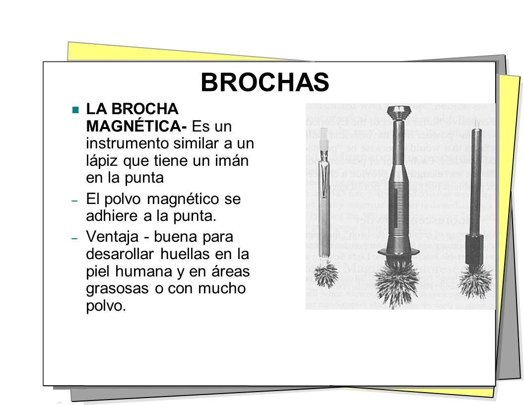 BROCHAS LA BROCHA MAGNÉTICA- Es un instrumento similar a un lápiz que tiene un imán en la punta – El polvo magnético se adhiere a la punta. – Ventaja