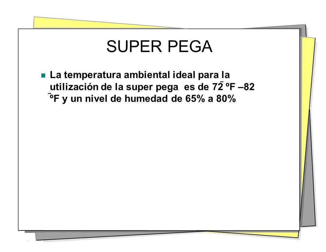 SUPER PEGA La temperatura ambiental ideal para la utilización de la super pega es de 72 ºF –82 º F y un nivel de humedad de 65% a 80%