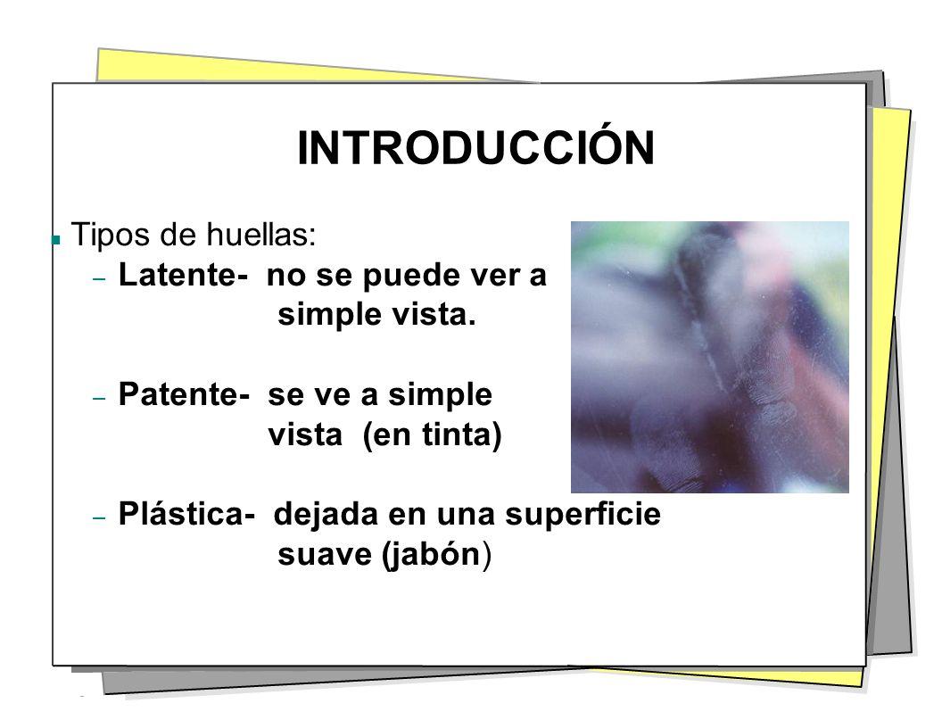 INTRODUCCIÓN Tipos de huellas: – Latente- no se puede ver a simple vista. – Patente- se ve a simple vista (en tinta) – Plástica- dejada en una superfi