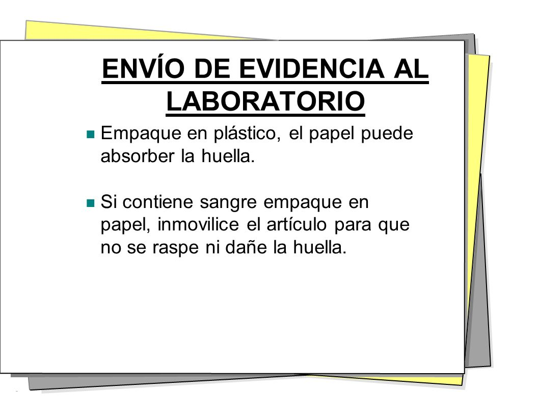 ENVÍO DE EVIDENCIA AL LABORATORIO Empaque en plástico, el papel puede absorber la huella. Si contiene sangre empaque en papel, inmovilice el artículo