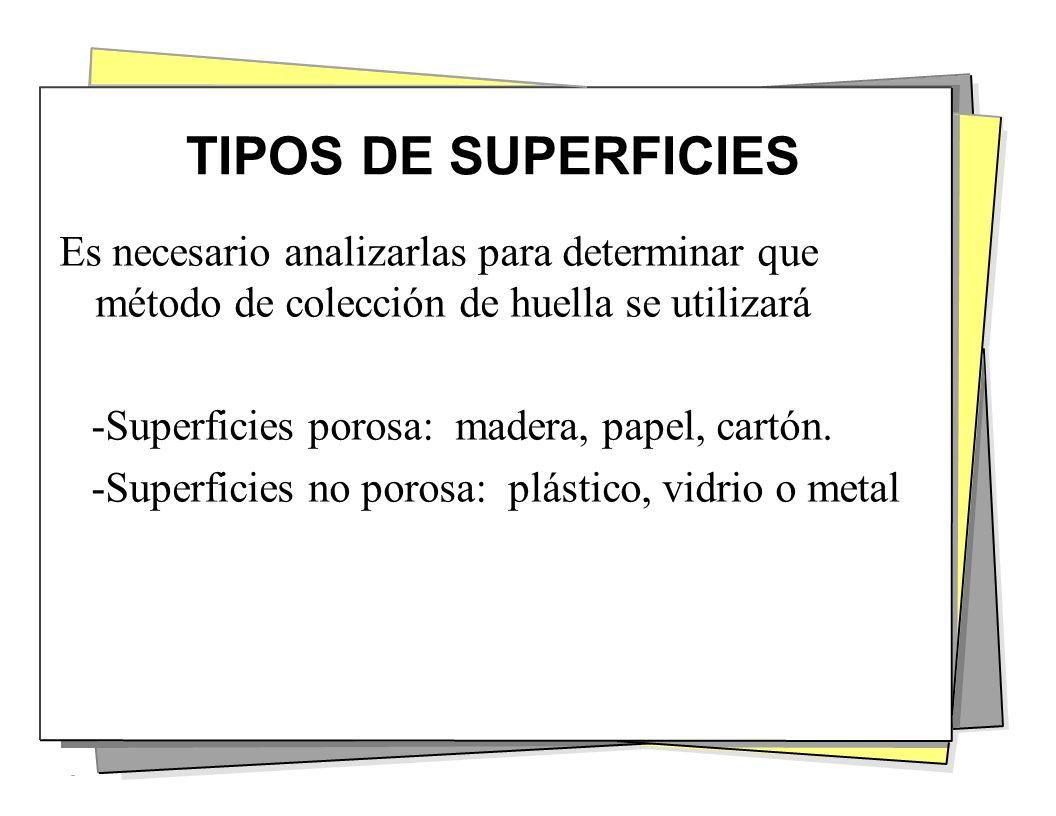 TIPOS DE SUPERFICIES Es necesario analizarlas para determinar que método de colección de huella se utilizará -Superficies porosa: madera, papel, cartó
