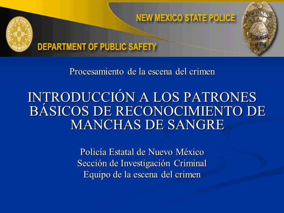 Procesamiento de la escena del crimen INTRODUCCIÓN A LOS PATRONES BÁSICOS DE RECONOCIMIENTO DE MANCHAS DE SANGRE Policía Estatal de Nuevo México Secci