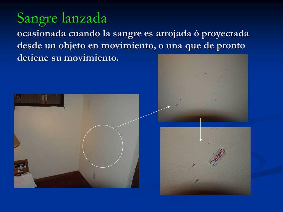 Sangre lanzada ocasionada cuando la sangre es arrojada ó proyectada desde un objeto en movimiento, o una que de pronto detiene su movimiento.