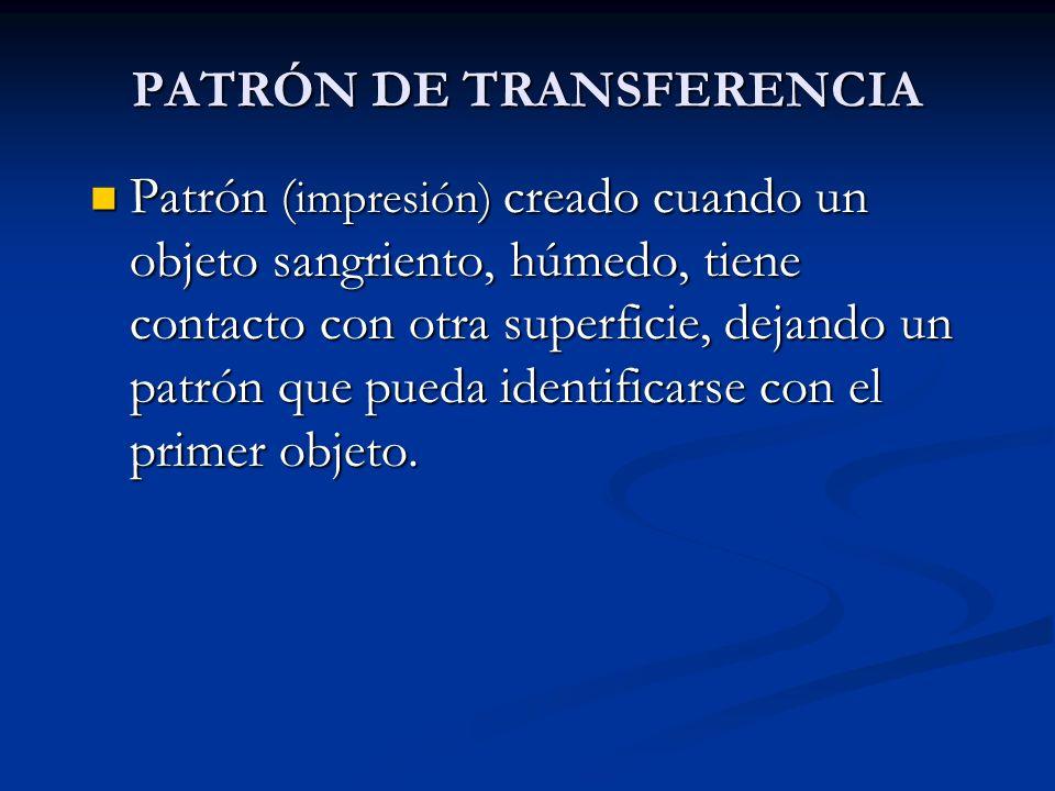 PATRÓN DE TRANSFERENCIA Patrón ( impresión) creado cuando un objeto sangriento, húmedo, tiene contacto con otra superficie, dejando un patrón que pued