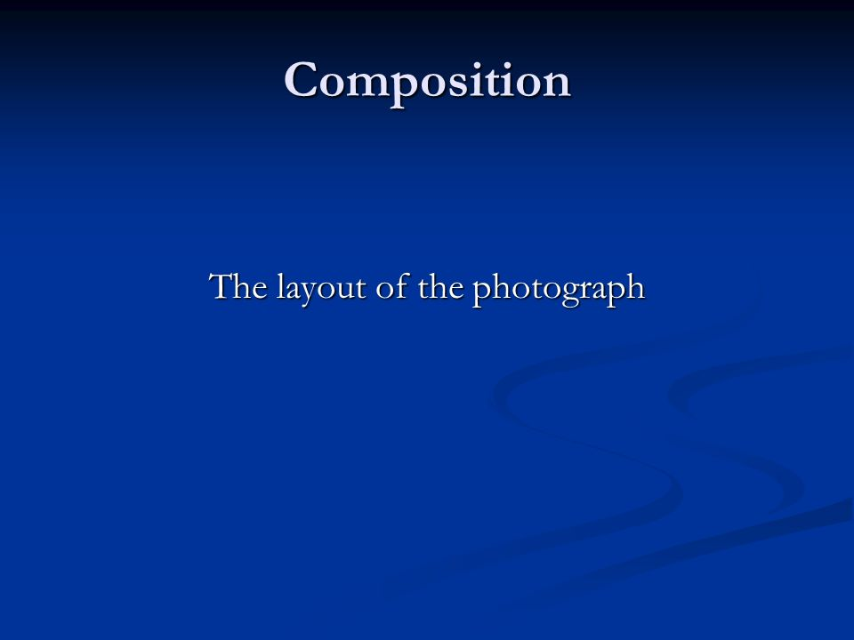 Composition The layout of the photograph