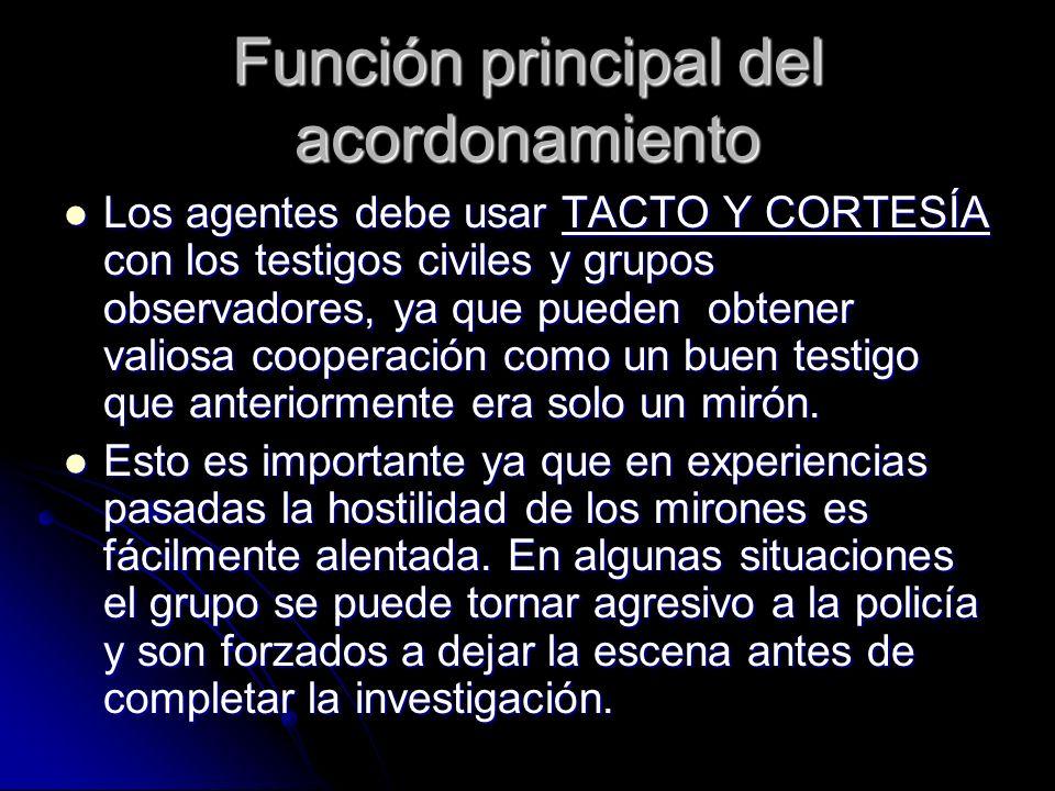 Función principal del acordonamiento Los agentes debe usar TACTO Y CORTESÍA con los testigos civiles y grupos observadores, ya que pueden obtener vali