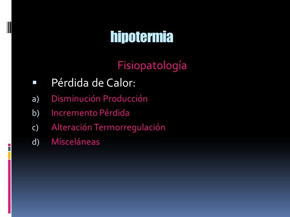 hipotermia Fisiopatología Pérdida de Calor: a) Disminución Producción b) Incremento Pérdida c) Alteración Termorregulación d) Misceláneas