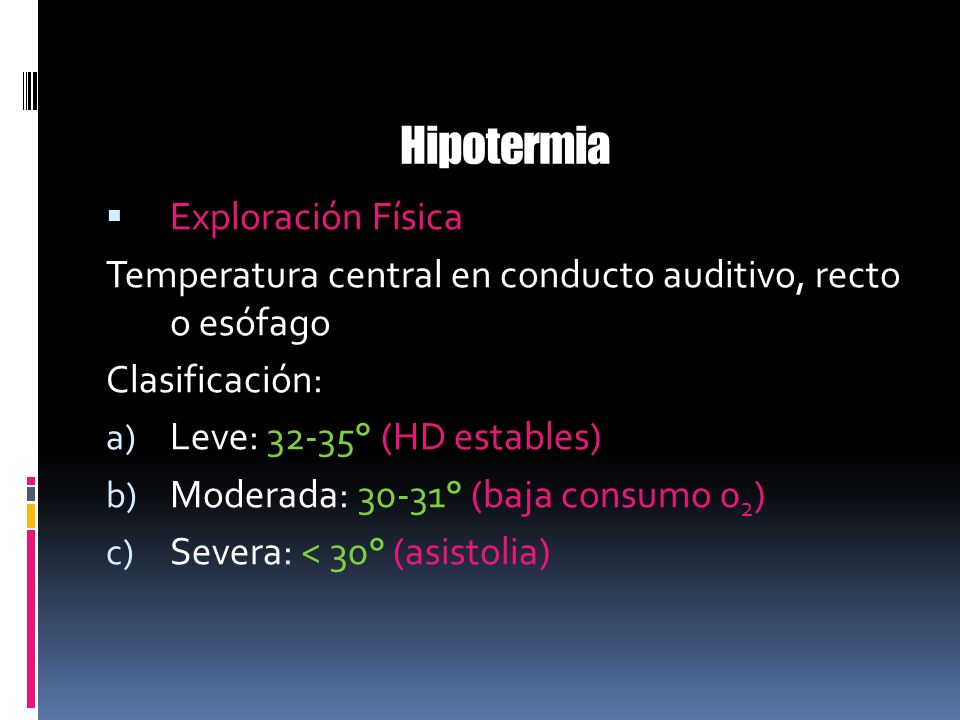 Hipotermia Exploración Física Temperatura central en conducto auditivo, recto o esófago Clasificación: a) Leve: 32-35° (HD estables) b) Moderada: 30-3