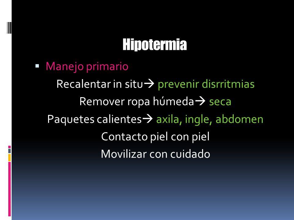 Hipotermia Manejo primario Recalentar in situ prevenir disrritmias Remover ropa húmeda seca Paquetes calientes axila, ingle, abdomen Contacto piel con