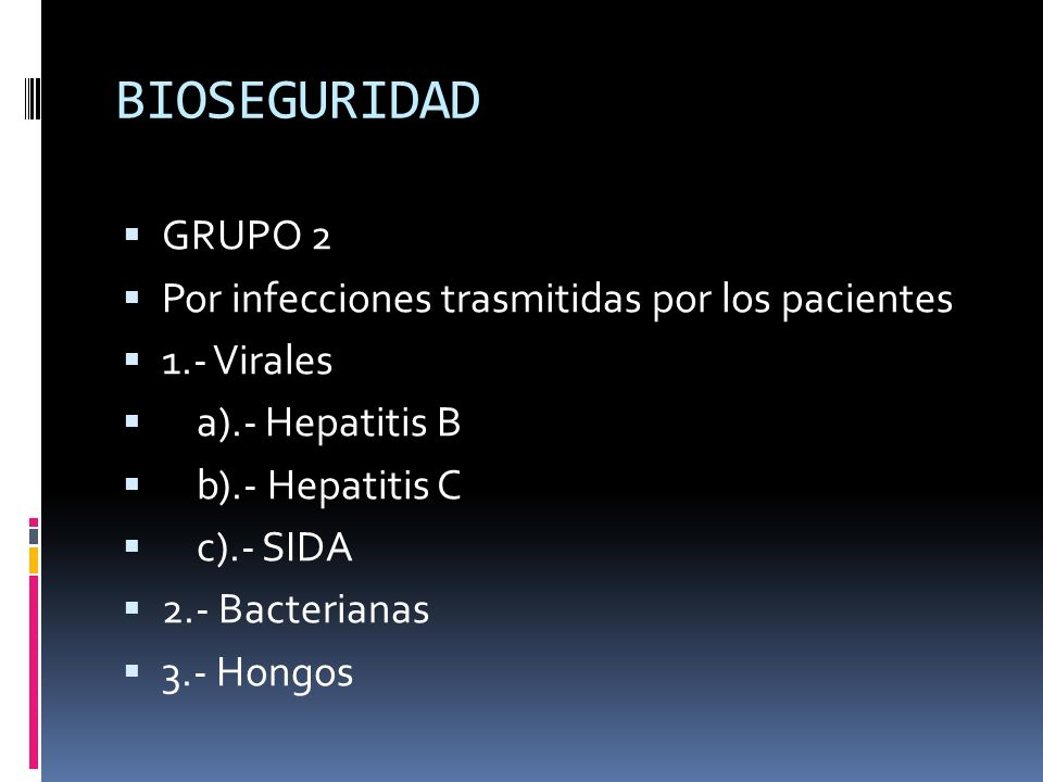 BIOSEGURIDAD GRUPO 2 Por infecciones trasmitidas por los pacientes 1.- Virales a).- Hepatitis B b).- Hepatitis C c).- SIDA 2.- Bacterianas 3.- Hongos