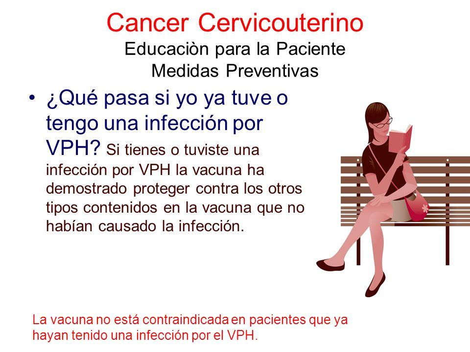 Cancer Cervicouterino Educaciòn para la Paciente Medidas Preventivas ¿Qué pasa si yo ya tuve o tengo una infección por VPH? Si tienes o tuviste una in