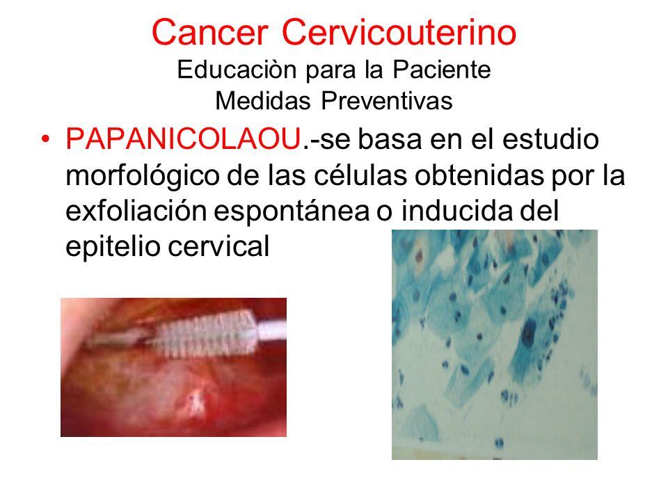 Cancer Cervicouterino Educaciòn para la Paciente Medidas Preventivas PAPANICOLAOU.-se basa en el estudio morfológico de las células obtenidas por la e