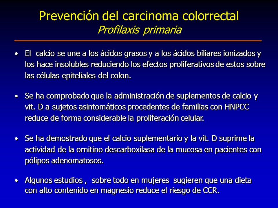 Prevención del carcinoma colorrectal Profilaxis primaria El calcio se une a los ácidos grasos y a los ácidos biliares ionizados y los hace insolubles