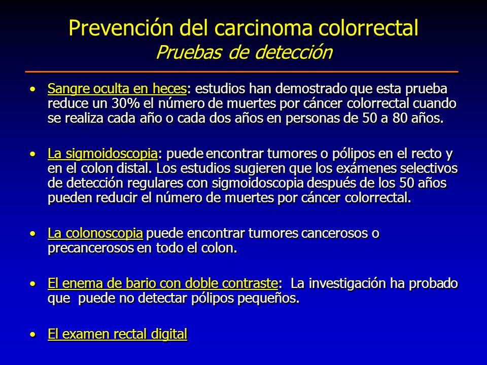 Prevención del carcinoma colorrectal Pruebas de detección Sangre oculta en heces: estudios han demostrado que esta prueba reduce un 30% el número de m