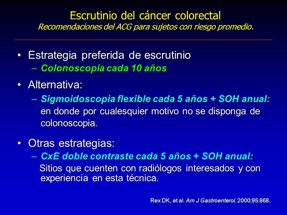 Estrategia preferida de escrutinio –Colonoscopia cada 10 años Alternativa: –Sigmoidoscopia flexible cada 5 años + SOH anual: en donde por cualesquier