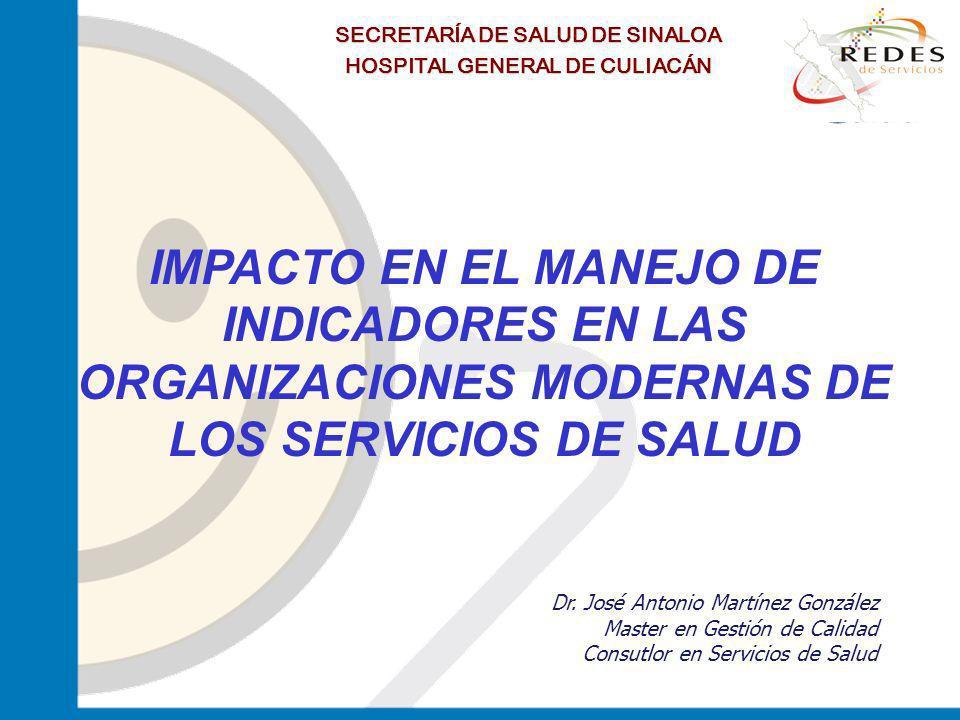 jantoniomar@hsoo.com SECRETARÍA DE SALUD DE SINALOA HOSPITAL GENERAL DE CULIACÁN IMPACTO EN EL MANEJO DE INDICADORES EN LAS ORGANIZACIONES MODERNAS DE