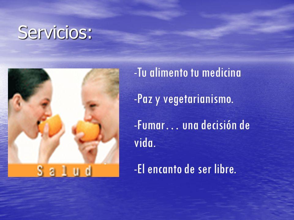 Servicios: -Tu alimento tu medicina -Paz y vegetarianismo. -Fumar… una decisión de vida. -El encanto de ser libre..