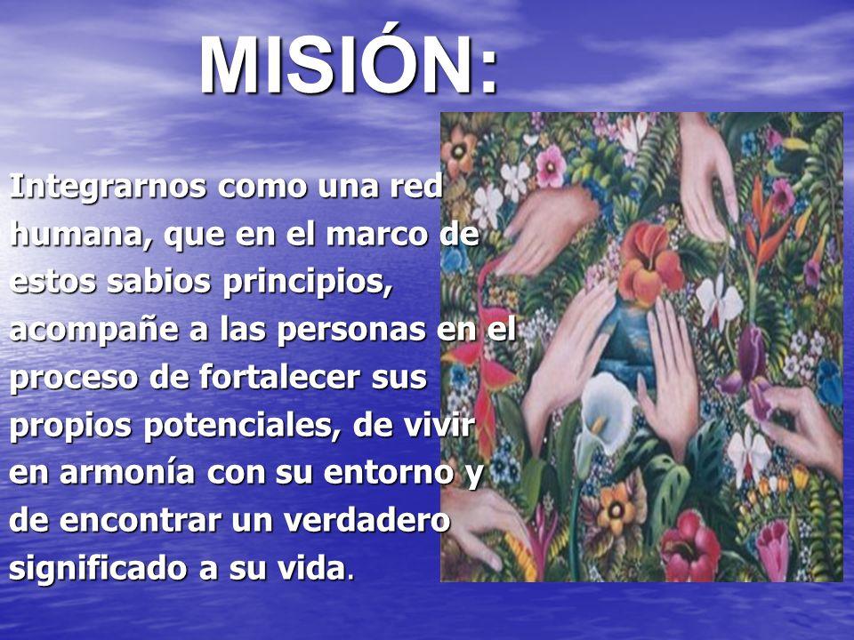 MISIÓN: Integrarnos como una red humana, que en el marco de estos sabios principios, acompañe a las personas en el proceso de fortalecer sus propios p