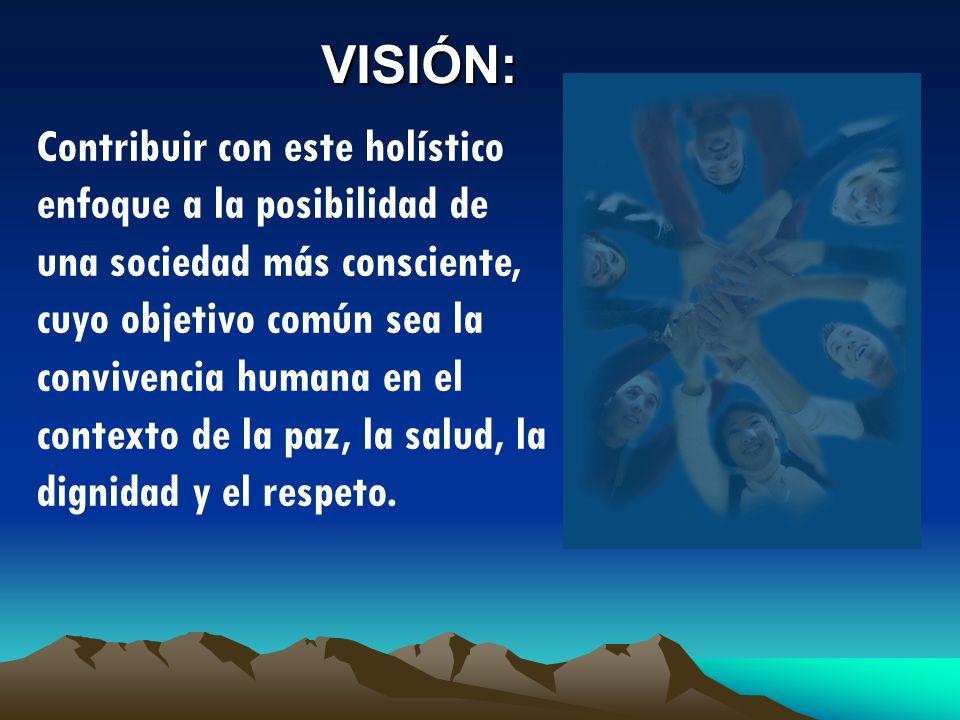 VISIÓN: Contribuir con este holístico enfoque a la posibilidad de una sociedad más consciente, cuyo objetivo común sea la convivencia humana en el con