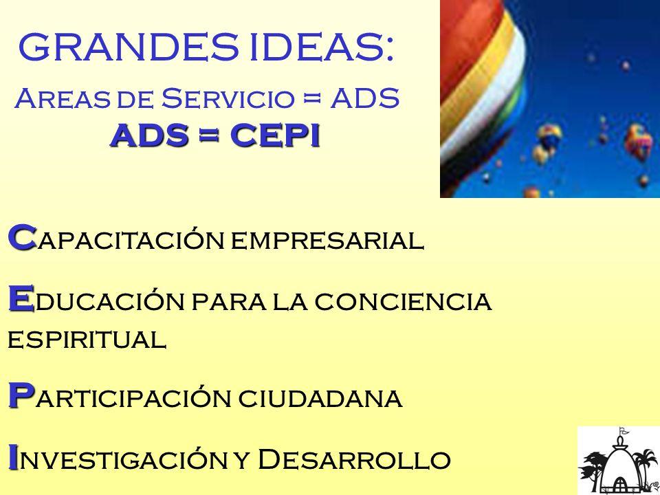 GRANDES IDEAS: Areas de Servicio = ADS ADS = CEPI C C apacitación empresarial E E ducación para la conciencia espiritual P P articipación ciudadana I