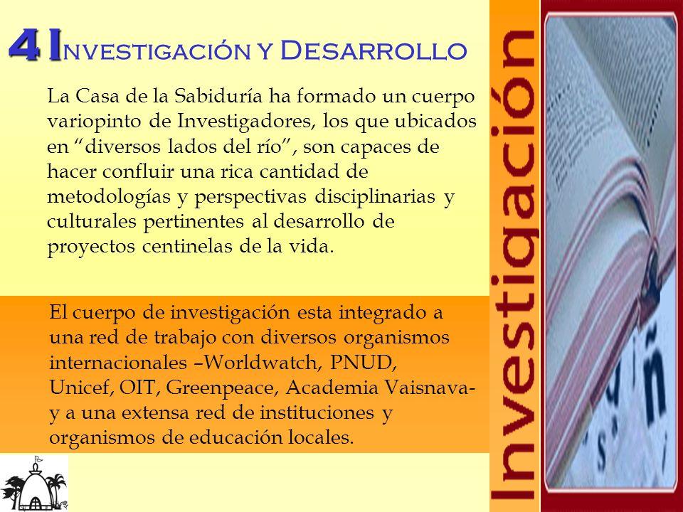4I 4 I nvestigación y Desarrollo La Casa de la Sabiduría ha formado un cuerpo variopinto de Investigadores, los que ubicados en diversos lados del río