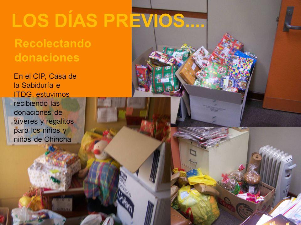 LOS DÍAS PREVIOS.... Recolectando donaciones En el CIP, Casa de la Sabiduría e ITDG, estuvimos recibiendo las donaciones de víveres y regalitos para l