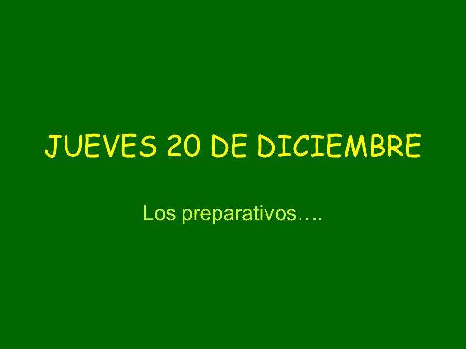 JUEVES 20 DE DICIEMBRE Los preparativos….
