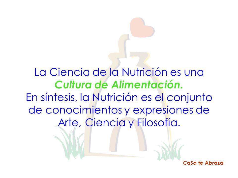 La Ciencia de la Nutrición es una Cultura de Alimentación. En síntesis, la Nutrición es el conjunto de conocimientos y expresiones de Arte, Ciencia y