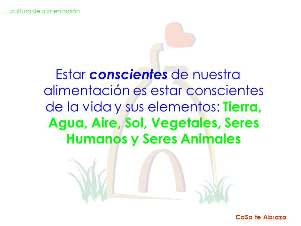 Estar conscientes de nuestra alimentación es estar conscientes de la vida y sus elementos: Tierra, Agua, Aire, Sol, Vegetales, Seres Humanos y Seres A