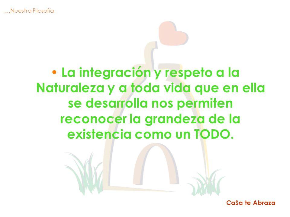 La integración y respeto a la Naturaleza y a toda vida que en ella se desarrolla nos permiten reconocer la grandeza de la existencia como un TODO. CaS