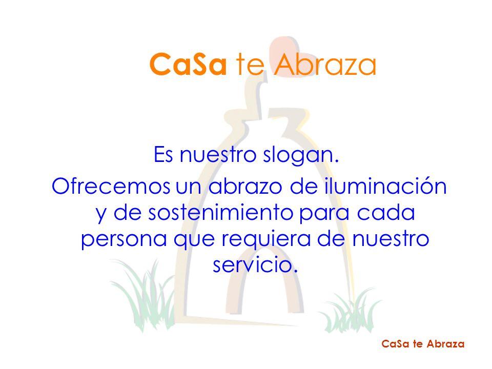 Es nuestro slogan. Ofrecemos un abrazo de iluminación y de sostenimiento para cada persona que requiera de nuestro servicio. CaSa te Abraza