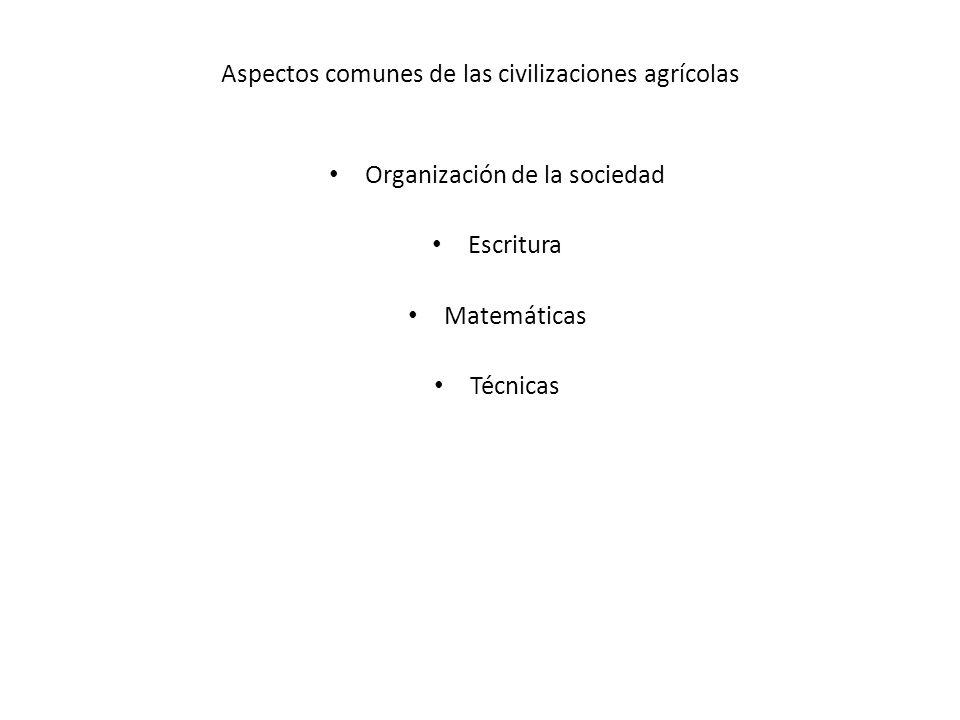 Aspectos comunes de las civilizaciones agrícolas Organización de la sociedad Escritura Matemáticas Técnicas