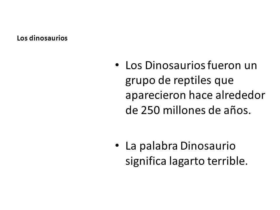 Los dinosaurios Los Dinosaurios fueron un grupo de reptiles que aparecieron hace alrededor de 250 millones de años. La palabra Dinosaurio significa la