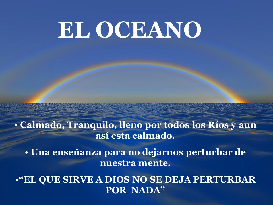 EL OCEANO Calmado, Tranquilo, lleno por todos los Ríos y aun así esta calmado. Una enseñanza para no dejarnos perturbar de nuestra mente. EL QUE SIRVE