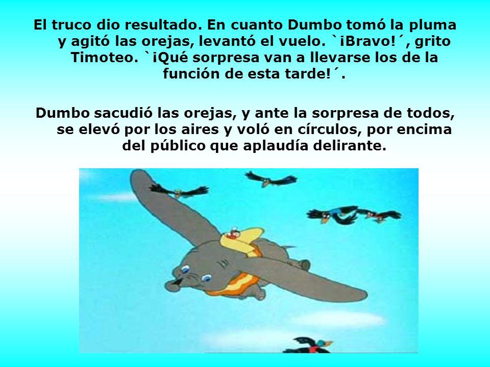 El truco dio resultado. En cuanto Dumbo tomó la pluma y agitó las orejas, levantó el vuelo. `¡Bravo!´, grito Timoteo. `¡Qué sorpresa van a llevarse lo