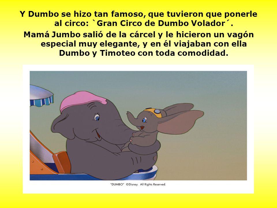 Y Dumbo se hizo tan famoso, que tuvieron que ponerle al circo: `Gran Circo de Dumbo Volador´. Mamá Jumbo salió de la cárcel y le hicieron un vagón esp