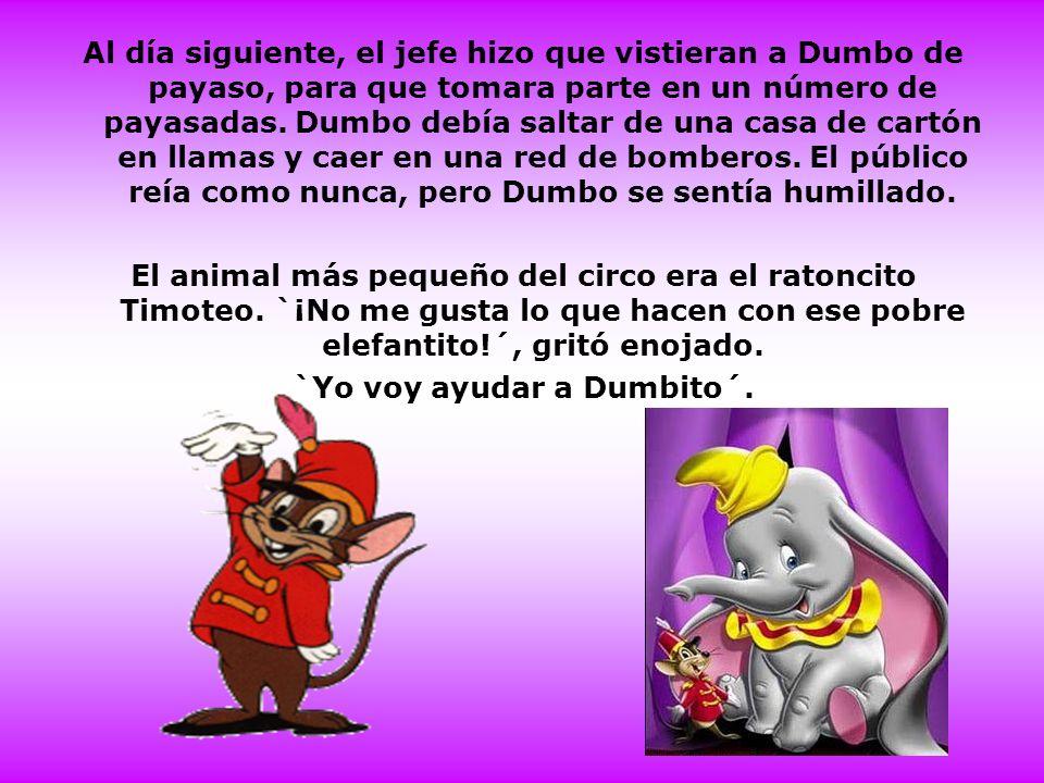 Al día siguiente, el jefe hizo que vistieran a Dumbo de payaso, para que tomara parte en un número de payasadas. Dumbo debía saltar de una casa de car