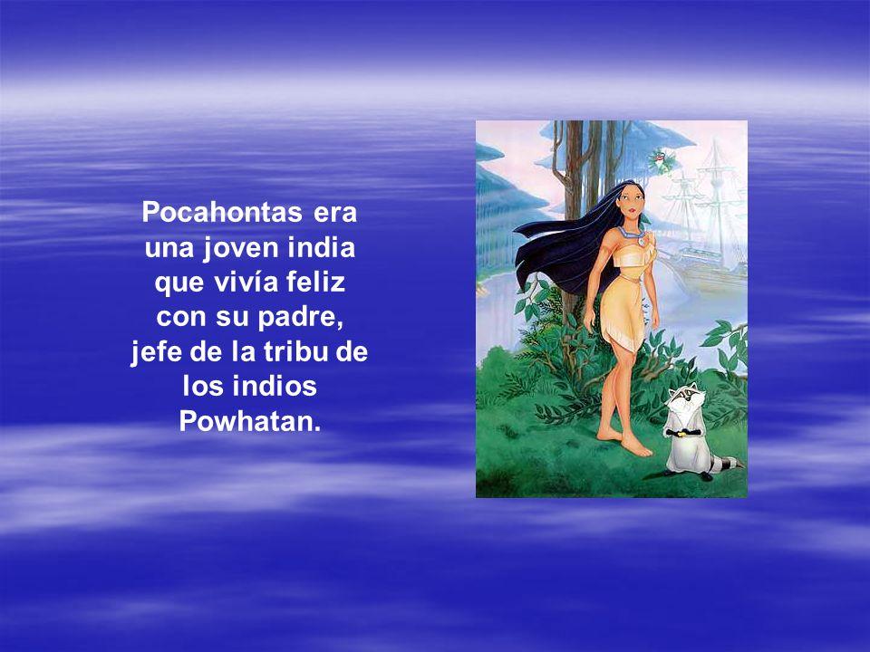 Pocahontas era una joven india que vivía feliz con su padre, jefe de la tribu de los indios Powhatan.