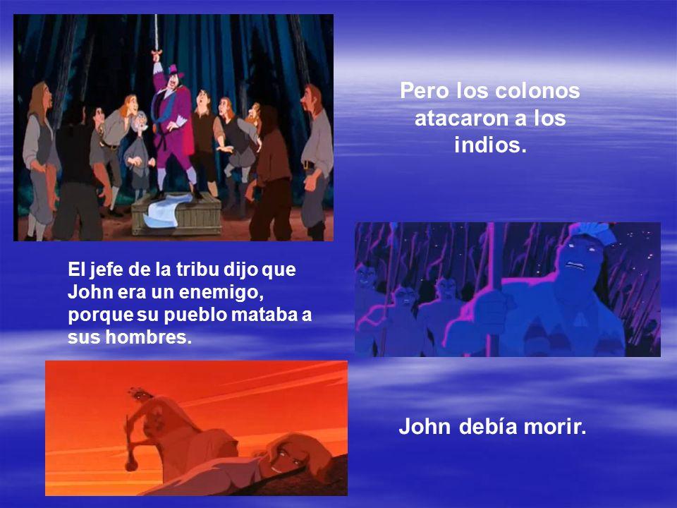Pero los colonos atacaron a los indios. El jefe de la tribu dijo que John era un enemigo, porque su pueblo mataba a sus hombres. John debía morir.