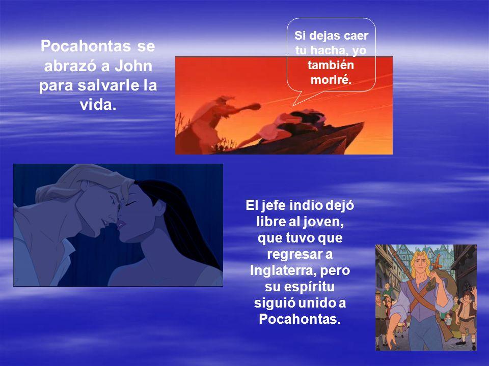 Si dejas caer tu hacha, yo también moriré. Pocahontas se abrazó a John para salvarle la vida. El jefe indio dejó libre al joven, que tuvo que regresar