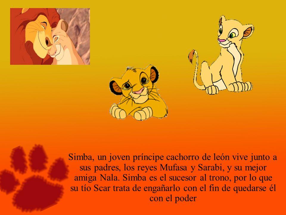 Simba, un joven príncipe cachorro de león vive junto a sus padres, los reyes Mufasa y Sarabi, y su mejor amiga Nala. Simba es el sucesor al trono, por