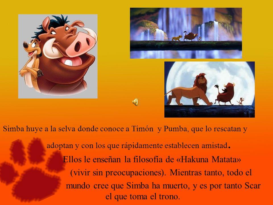 Simba huye a la selva donde conoce a Timón y Pumba, que lo rescatan y adoptan y con los que rápidamente establecen amistad. Ellos le enseñan la filoso