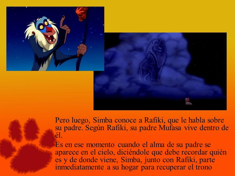 Pero luego, Simba conoce a Rafiki, que le habla sobre su padre. Según Rafiki, su padre Mufasa vive dentro de él. Es en ese momento cuando el alma de s